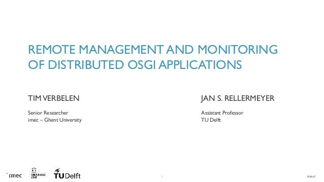 PUBLIC1 REMOTE MANAGEMENT AND MONITORING OF DISTRIBUTED OSGI APPLICATIONS TIMVERBELEN Senior Researcher imec – Ghent Unive...