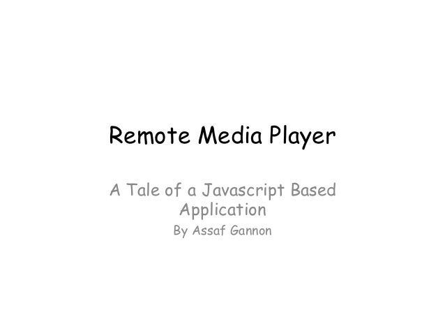 Remote Media Player	 A Tale of a Javascript Based Application By Assaf Gannon