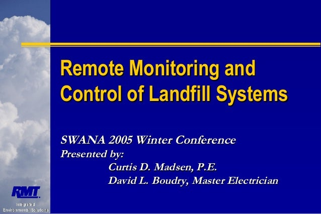 Remote Monitoring and Control of Landfill Systems SWANA 2005 Winter Conference  Presented by: Curtis D. Madsen, P.E. David...