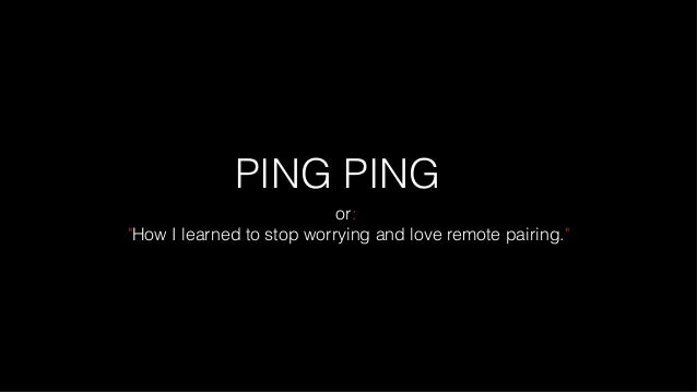 "PING PING or: ""How I learned to stop worrying and love remote pairing."""