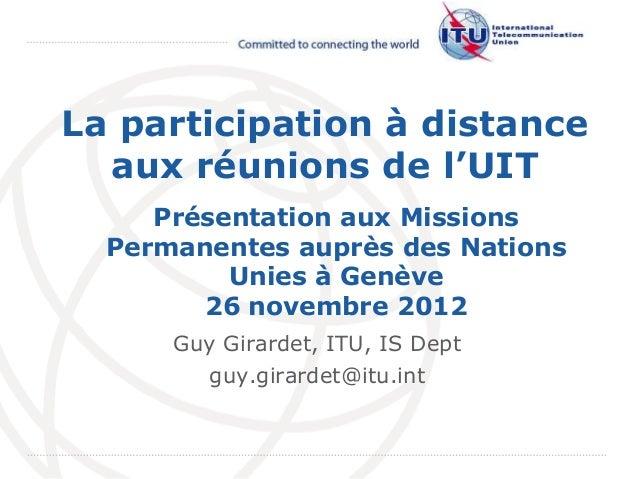 InternationalTelecommunicationUnionLa participation à distanceaux réunions de l'UITGuy Girardet, ITU, IS Deptguy.girardet@...