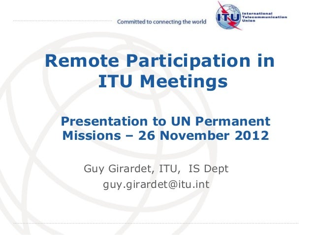 Remote Participation in    ITU Meetings Presentation to UN Permanent Missions – 26 November 2012    Guy Girardet, ITU, IS ...