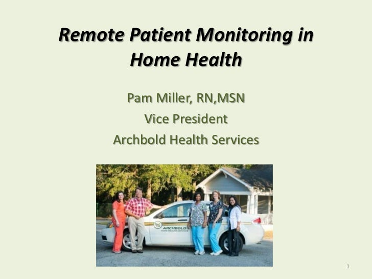Remote Patient Monitoring in Home Health<br />Pam Miller, RN,MSN<br />Vice President <br />Archbold Health Services<br />1...