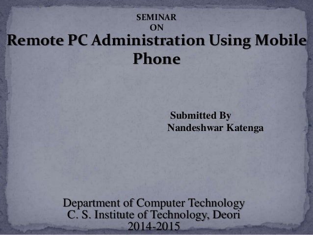 Remote PC Administration Using Mobile Phone Submitted By Nandeshwar Katenga Department of Computer Technology C. S. Instit...