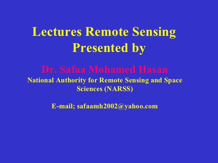 Lectures Remote Sensing Presented by Dr. Safaa Mohamed Hasan National Authority for Remote Sensing and Space Sciences (NAR...