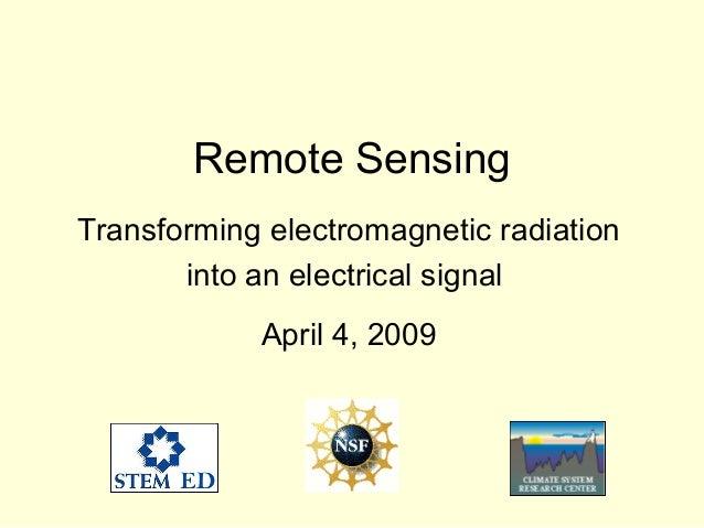 Remote Sensing Transforming electromagnetic radiation into an electrical signal April 4, 2009