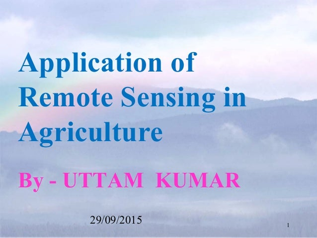 Application of Remote Sensing in Agriculture By - UTTAM KUMAR 29/09/2015 1