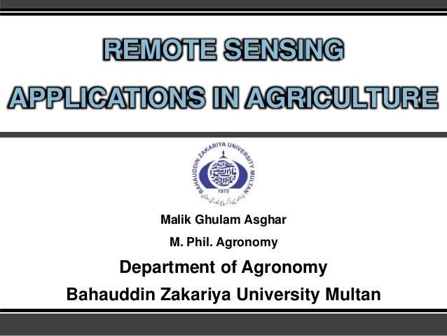 REMOTE SENSING APPLICATIONS IN AGRICULTURE Malik Ghulam Asghar M. Phil. Agronomy Department of Agronomy Bahauddin Zakariya...