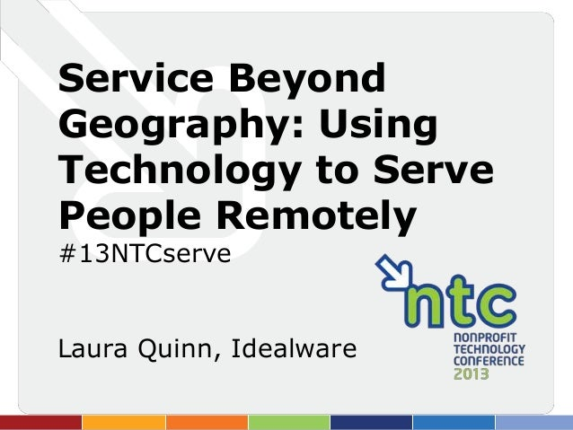 Service BeyondGeography: UsingTechnology to ServePeople Remotely#13NTCserveLaura Quinn, Idealware