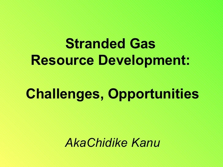 remote stranded gas challenges opportunities Gas-to-liquids technology offers solution for stranded gas by roy lipski houston-with vast quantities of shale gas being discovered worldwide, natural gas is becoming an increasingly important hydrocarbon resource for the future.