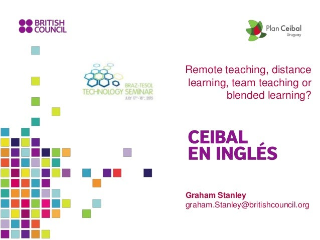 Graham Stanley graham.Stanley@britishcouncil.org Remote teaching, distance learning, team teaching or blended learning?