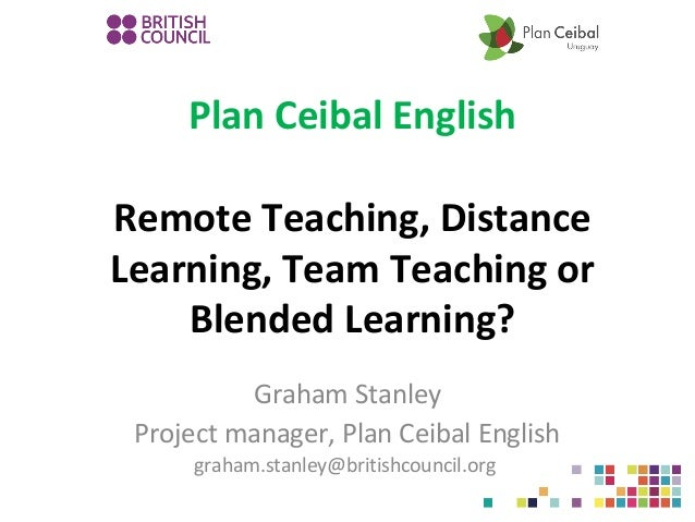 Plan Ceibal English Remote Teaching, Distance Learning, Team Teaching or Blended Learning? Graham Stanley Project manager,...