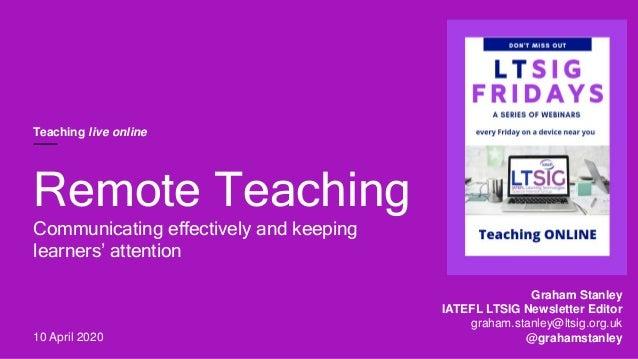 Graham Stanley IATEFL LTSIG Newsletter Editor graham.stanley@ltsig.org.uk @grahamstanley Remote Teaching Communicating eff...