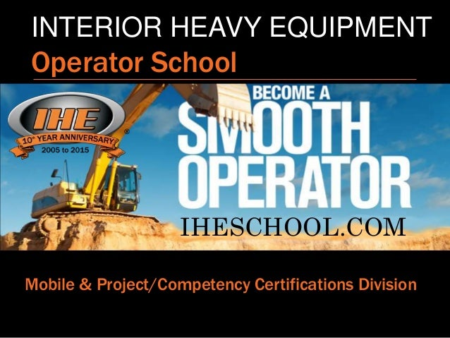 INTERIOR HEAVY EQUIPMENT Operator School Mobile & Project/Competency Certifications Division IHESCHOOL.COM