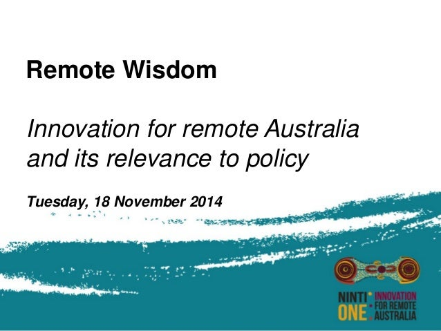 Remote Wisdom  Innovation for remote Australia  and its relevance to policy  Tuesday, 18 November 2014