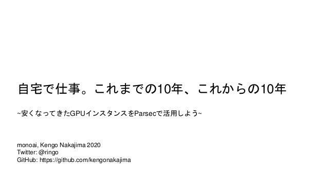 monoai, Kengo Nakajima 2020 Twitter: @ringo GitHub: https://github.com/kengonakajima 自宅で仕事。これまでの10年、これからの10年 ~安くなってきたGPUイン...