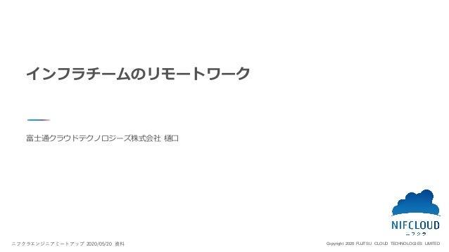Copyright 2020 FUJITSU CLOUD TECHNOLOGIES LIMITED 富士通クラウドテクノロジーズ株式会社 樋口 インフラチームのリモートワーク ニフクラエンジニアミートアップ 2020/05/20 資料