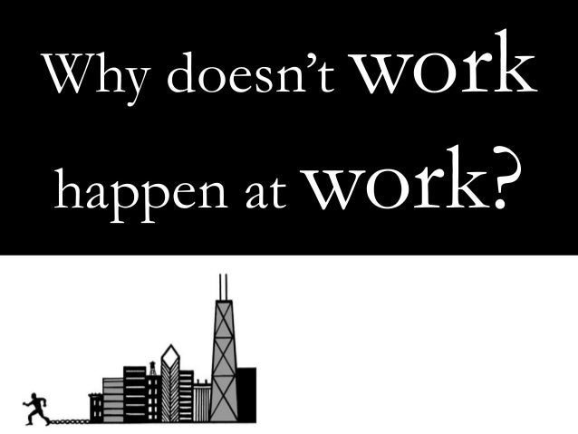 Why doesn't work happen at work?