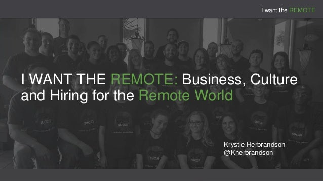 I want the REMOTE I WANT THE REMOTE: Business, Culture and Hiring for the Remote World Krystle Herbrandson @Kherbrandson