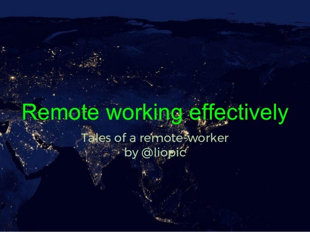 Remote working effectively Tales of a remote-worker by @liopic