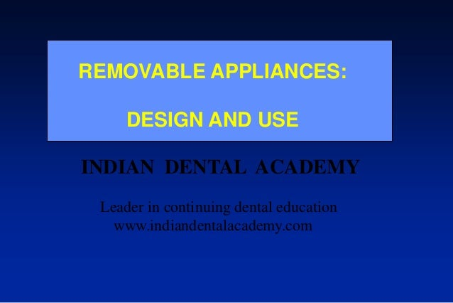 REMOVABLE APPLIANCES: DESIGN AND USE INDIAN DENTAL ACADEMY Leader in continuing dental education www.indiandentalacademy.c...