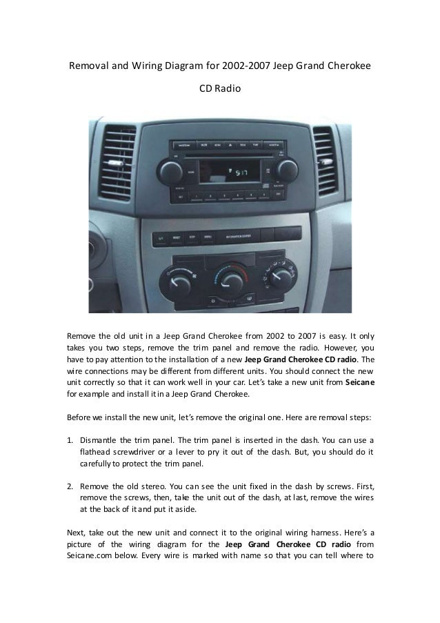 Removal and Wiring Diagram for 2002-2007 Jeep Grand Cherokee CD Radio Remove the old unit in a Jeep Grand Cherokee from 20...