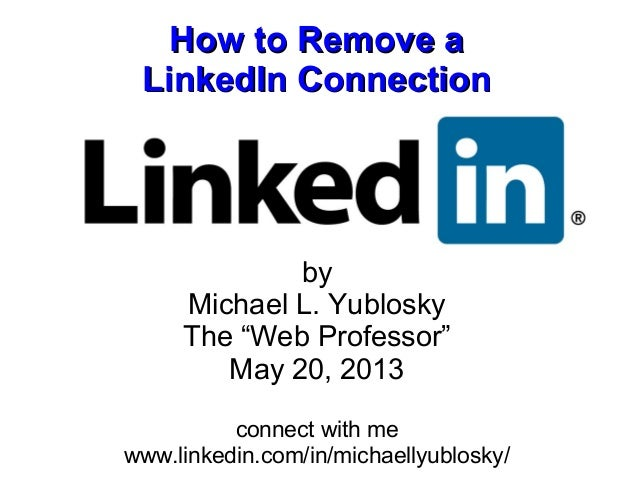 """How to Remove aHow to Remove aLinkedIn ConnectionLinkedIn ConnectionbyMichael L. YubloskyThe """"Web Professor""""May 20, 2013co..."""