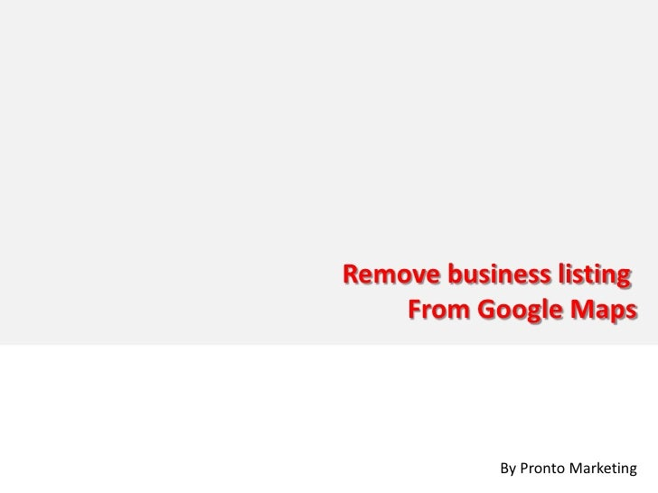 Remove business listing     From Google Maps                 By Pronto Marketing