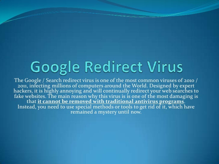 Google Redirect Virus<br />The Google / Search redirect virus is one of the most common viruses of 2010 / 2011, infecting ...