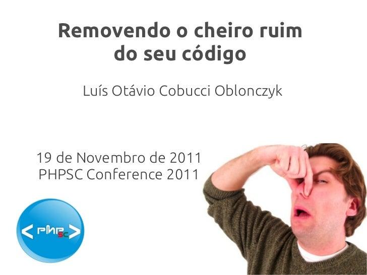 Removendo o cheiro ruim      do seu código      Luís Otávio Cobucci Oblonczyk19 de Novembro de 2011PHPSC Conference 2011