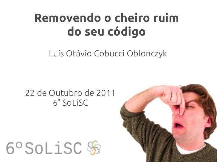 Removendo o cheiro ruim      do seu código     Luís Otávio Cobucci Oblonczyk22 de Outubro de 2011       6° SoLiSC