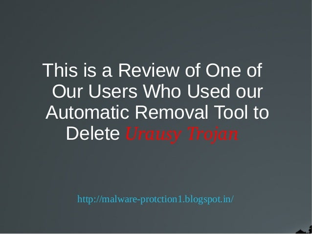 This is a Review of One of Our Users Who Used ourAutomatic Removal Tool to  Delete Urausy Trojan    http://malware-protcti...