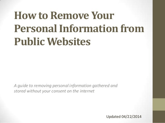 How to Remove Your Personal Information from Public Websites A guide to removing personal information gathered and stored ...