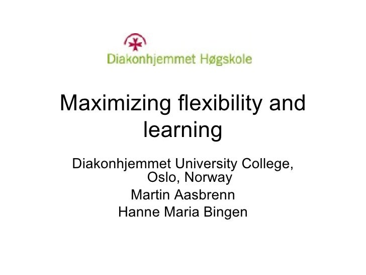 Maximizing flexibility and learning Diakonhjemmet University College, Oslo, Norway Martin Aasbrenn Hanne Maria Bingen