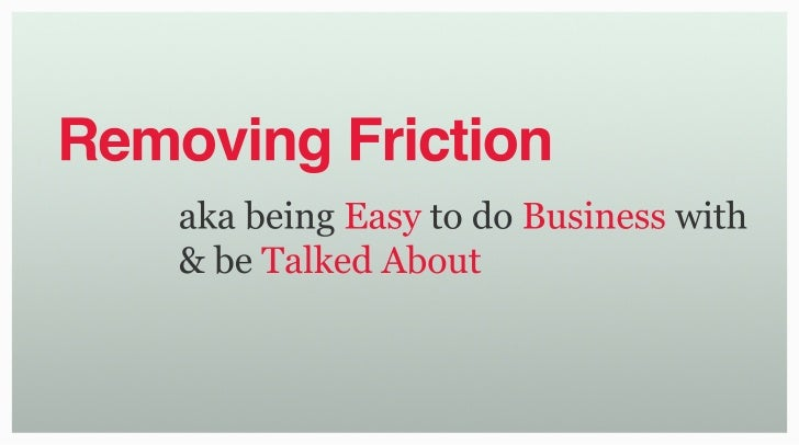 Removing Friction     aka being Easy to do Business with     & be Talked About