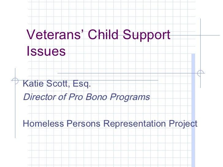 Veterans' Child SupportIssuesKatie Scott, Esq.Director of Pro Bono ProgramsHomeless Persons Representation Project