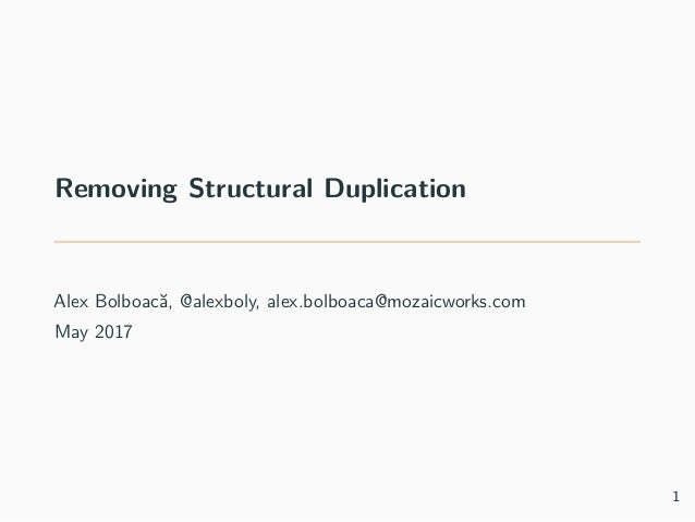 Removing Structural Duplication Alex Bolboacă, @alexboly, alex.bolboaca@mozaicworks.com May 2017 1