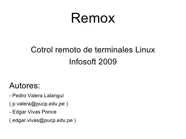 Remox <ul><li>Cotrol remoto de terminales Linux </li></ul><ul><li>Infosoft 2009 </li></ul><ul><li>Autores: </li></ul><ul><...