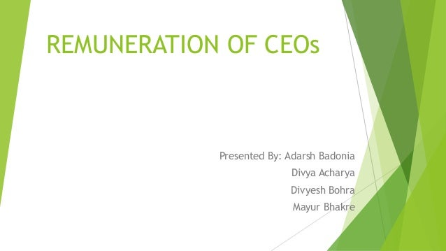 REMUNERATION OF CEOs Presented By: Adarsh Badonia Divya Acharya Divyesh Bohra Mayur Bhakre