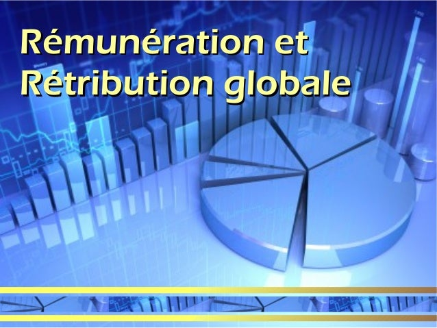 Rémunération et Rétribution globale