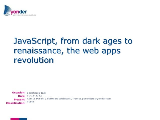 JavaScript, from dark ages to     renaissance, the web apps     revolution    Occasion:     CodeCamp Iasi         Date:   ...