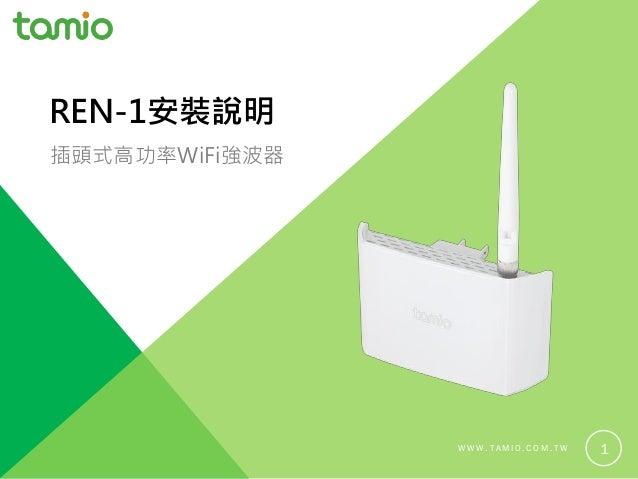 W W W . T A M I O . C O M . T W 1 REN-1安裝說明 插頭式高功率WiFi強波器