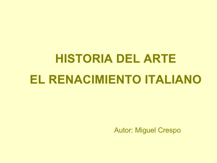 HISTORIA DEL ARTE EL RENACIMIENTO ITALIANO Autor: Miguel Crespo