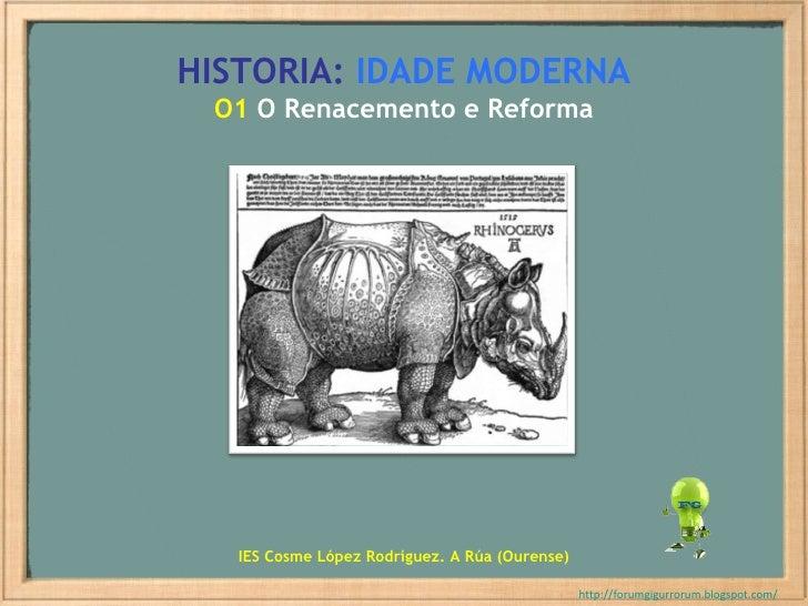 HISTORIA:   IDADE MODERNA O1  O Renacemento e Reforma http://forumgigurrorum.blogspot.com/   IES Cosme López Rodríguez. A ...