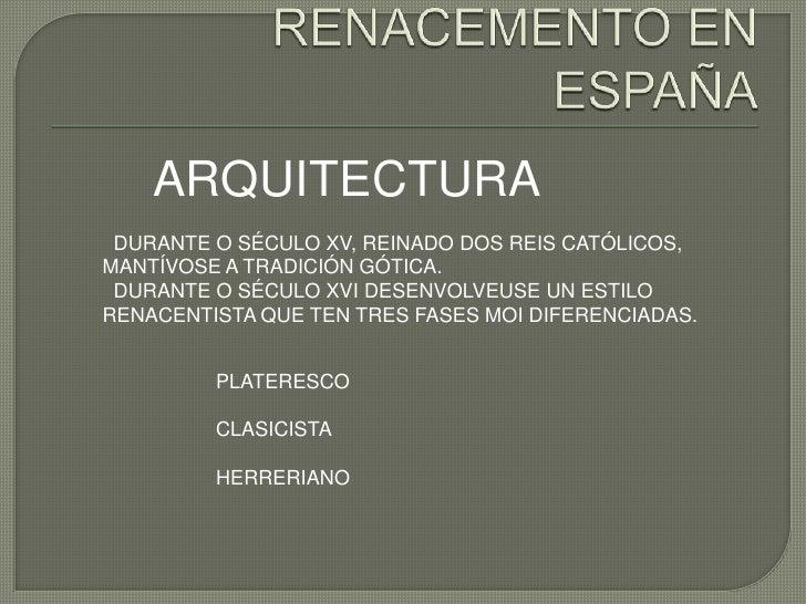 ARQUITECTURA DURANTE O SÉCULO XV, REINADO DOS REIS CATÓLICOS,MANTÍVOSE A TRADICIÓN GÓTICA. DURANTE O SÉCULO XVI DESENVOLVE...