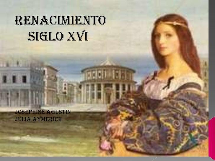Renacimiento  Siglo xviJosephine AGUSTINJulia aymerich