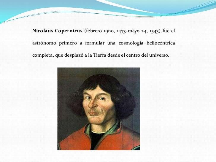 Nicolaus Copernicus (febrero 19no, 1473-mayo 24, 1543) fue el  astrónomo primero a formular una cosmología heliocéntrica  ...