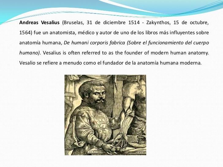 Andreas Vesalius (Bruselas, 31 de diciembre 1514 - Zakynthos, 15 de octubre, 1564) fue un anatomista, médico y autor de un...