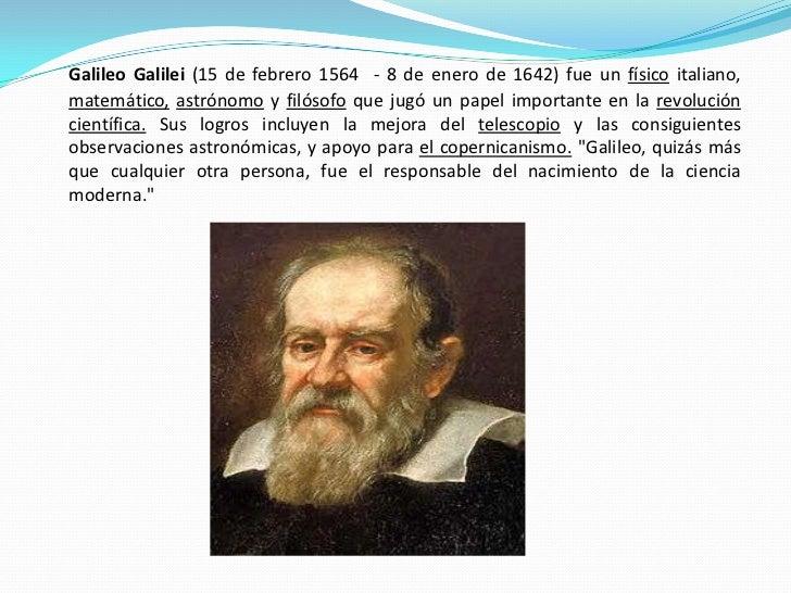 Galileo Galilei (15 de febrero 1564 - 8 de enero de 1642) fue un físico italiano, matemático, astrónomo y filósofo que jug...