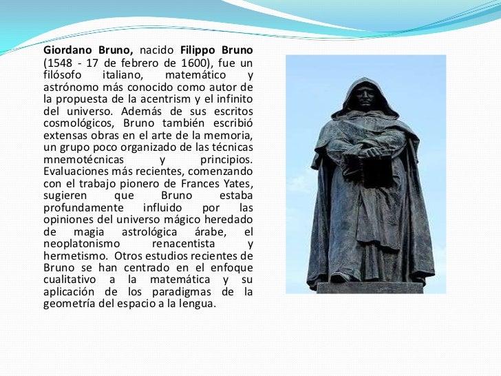 Giordano Bruno, nacido Filippo Bruno (1548 - 17 de febrero de 1600), fue un filósofo    italiano,     matemático      y as...